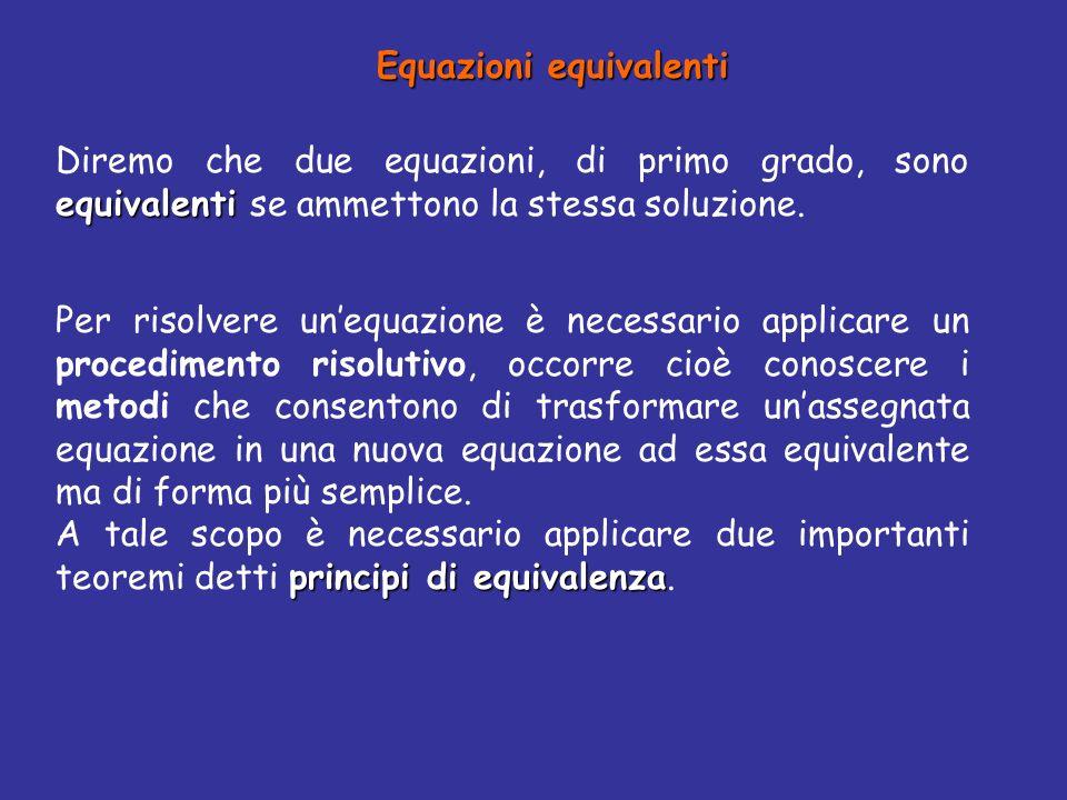Equazioni equivalenti equivalenti Diremo che due equazioni, di primo grado, sono equivalenti se ammettono la stessa soluzione.