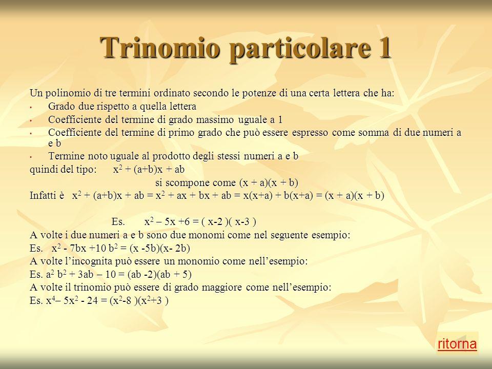 Trinomio particolare 1 Un polinomio di tre termini ordinato secondo le potenze di una certa lettera che ha: Grado due rispetto a quella lettera Grado due rispetto a quella lettera Coefficiente del termine di grado massimo uguale a 1 Coefficiente del termine di grado massimo uguale a 1 Coefficiente del termine di primo grado che può essere espresso come somma di due numeri a e b Coefficiente del termine di primo grado che può essere espresso come somma di due numeri a e b Termine noto uguale al prodotto degli stessi numeri a e b Termine noto uguale al prodotto degli stessi numeri a e b quindi del tipo: x 2 + (a+b)x + ab si scompone come (x + a)(x + b) si scompone come (x + a)(x + b) Infatti è x 2 + (a+b)x + ab = x 2 + ax + bx + ab = x(x+a) + b(x+a) = (x + a)(x + b) Es.