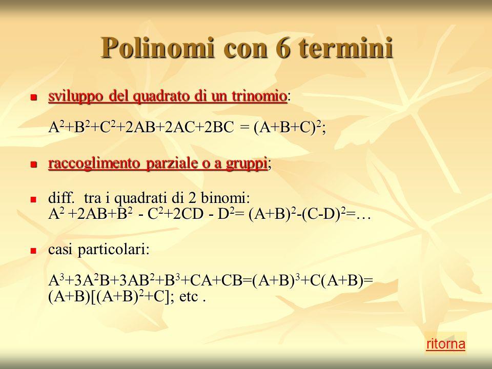 Polinomi con 6 termini sviluppo del quadrato di un trinomio: A 2 +B 2 +C 2 +2AB+2AC+2BC = (A+B+C) 2 ; sviluppo del quadrato di un trinomio: A 2 +B 2 +C 2 +2AB+2AC+2BC = (A+B+C) 2 ; sviluppo del quadrato di un trinomio sviluppo del quadrato di un trinomio raccoglimento parziale o a gruppi; raccoglimento parziale o a gruppi; raccoglimento parziale o a gruppi raccoglimento parziale o a gruppi diff.