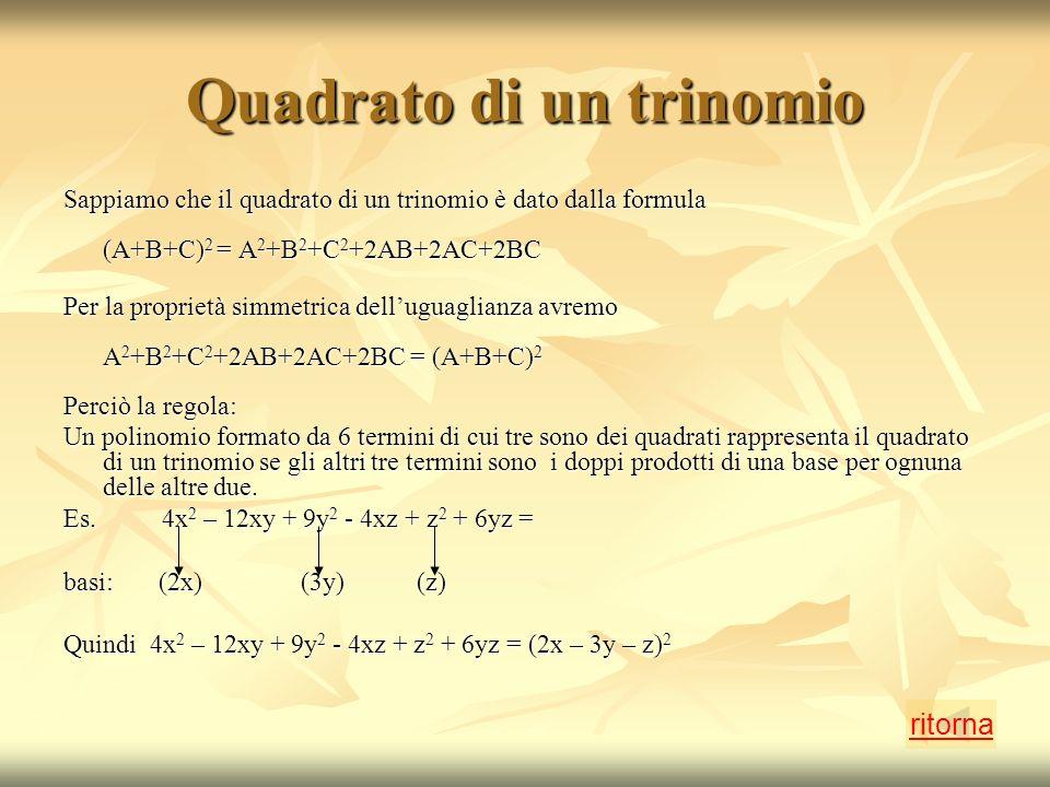 Quadrato di un trinomio Sappiamo che il quadrato di un trinomio è dato dalla formula (A+B+C) 2 = A 2 +B 2 +C 2 +2AB+2AC+2BC Per la proprietà simmetrica delluguaglianza avremo A 2 +B 2 +C 2 +2AB+2AC+2BC = (A+B+C) 2 Perciò la regola: Un polinomio formato da 6 termini di cui tre sono dei quadrati rappresenta il quadrato di un trinomio se gli altri tre termini sono i doppi prodotti di una base per ognuna delle altre due.
