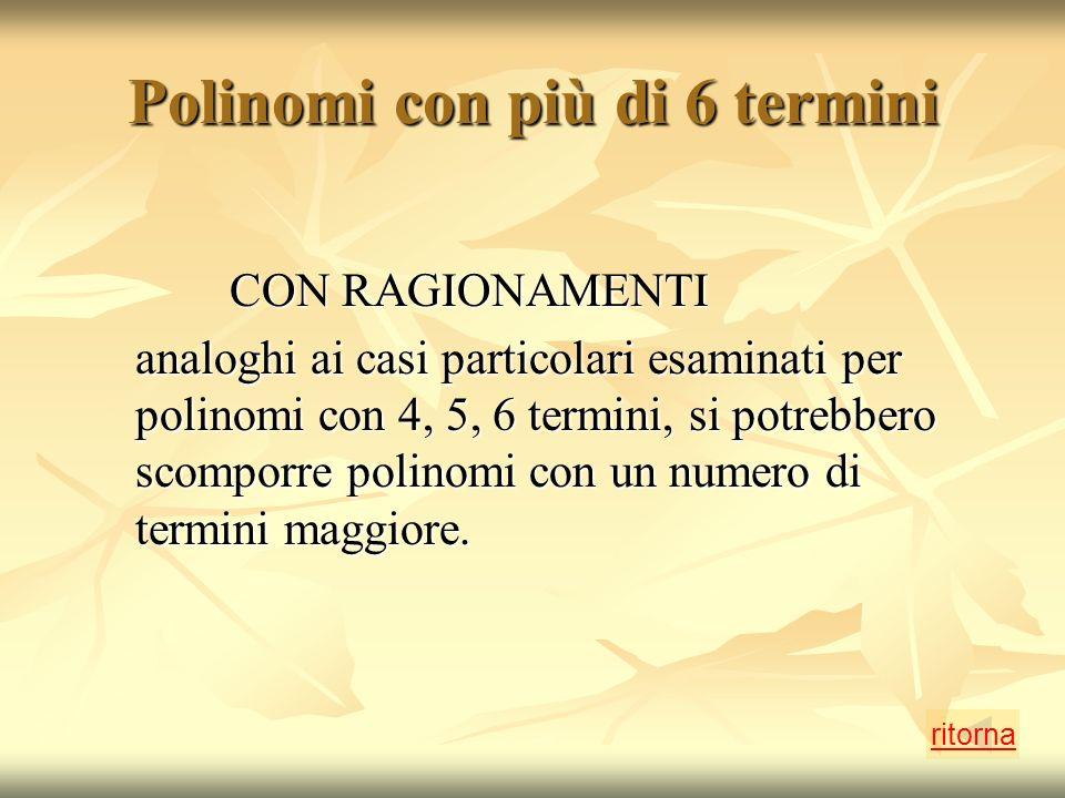 Polinomi con più di 6 termini CON RAGIONAMENTI CON RAGIONAMENTI analoghi ai casi particolari esaminati per polinomi con 4, 5, 6 termini, si potrebbero scomporre polinomi con un numero di termini maggiore.