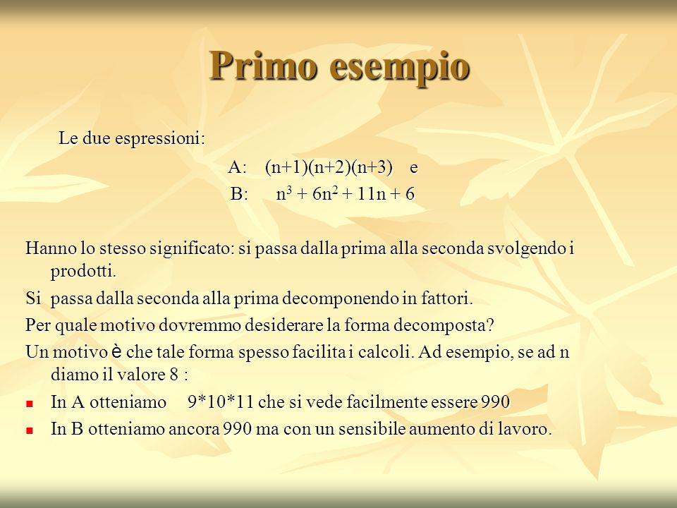 Primo esempio Le due espressioni: Le due espressioni: A: (n+1)(n+2)(n+3) e B: n 3 + 6n 2 + 11n + 6 Hanno lo stesso significato: si passa dalla prima alla seconda svolgendo i prodotti.