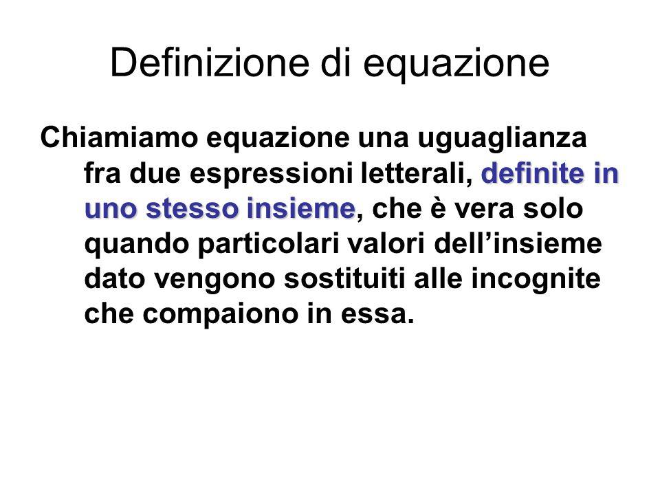 Definizione di equazione definite in uno stesso insieme Chiamiamo equazione una uguaglianza fra due espressioni letterali, definite in uno stesso insi