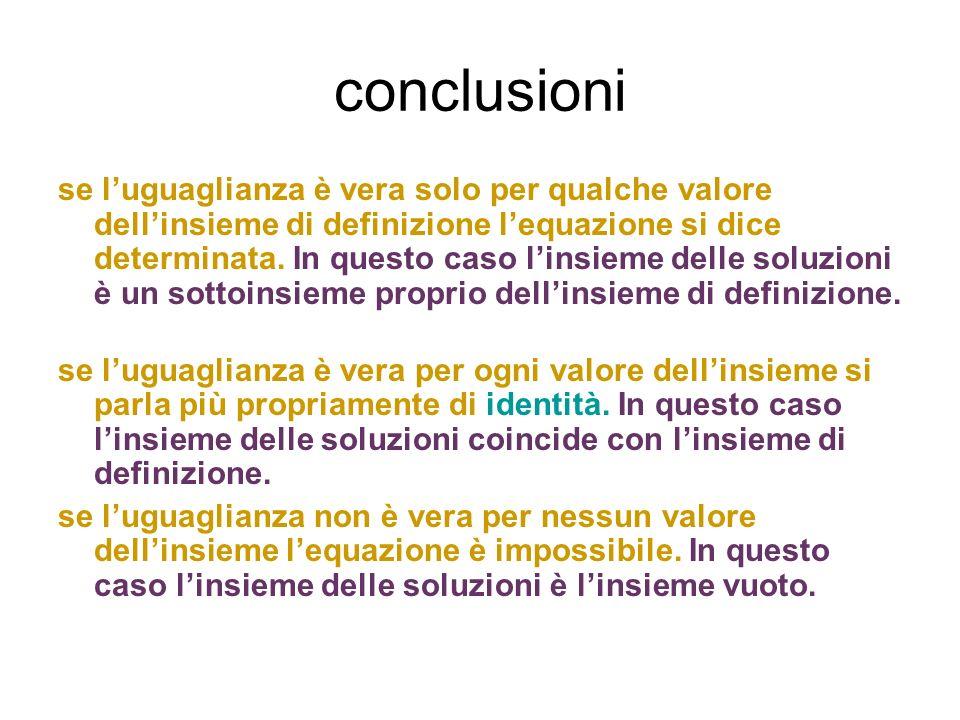 conclusioni se luguaglianza è vera solo per qualche valore dellinsieme di definizione lequazione si dice determinata. In questo caso linsieme delle so