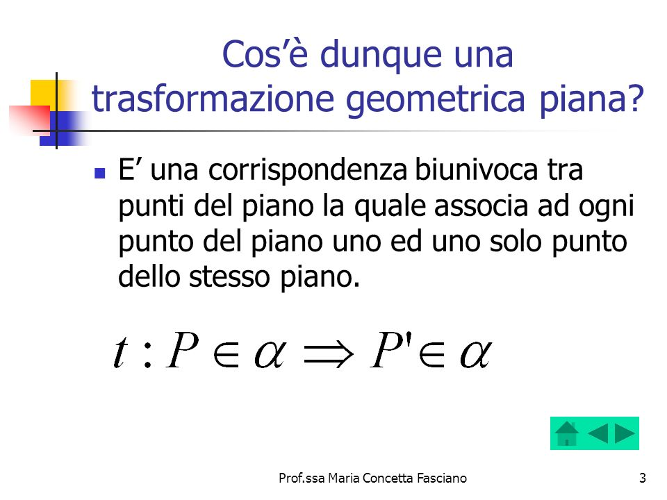 Prof.ssa Maria Concetta Fasciano3 Cosè dunque una trasformazione geometrica piana? E una corrispondenza biunivoca tra punti del piano la quale associa
