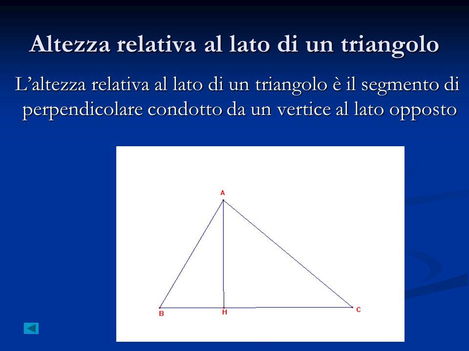 Altezza relativa al lato di un triangolo Laltezza relativa al lato di un triangolo è il segmento di perpendicolare condotto da un vertice al lato oppo