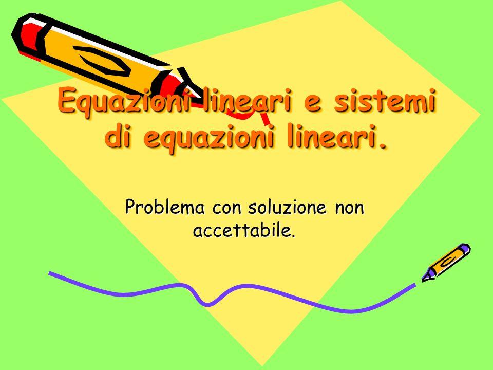 Equazioni lineari e sistemi di equazioni lineari. Problema con soluzione non accettabile.