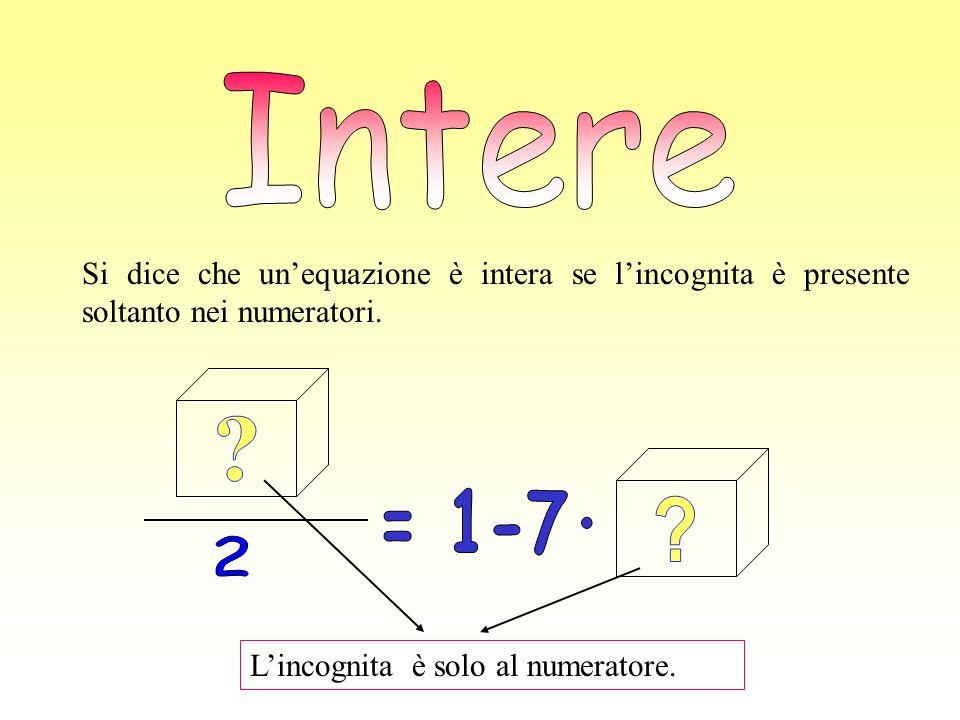 Si dice che unequazione è intera se lincognita è presente soltanto nei numeratori. Lincognita è solo al numeratore.