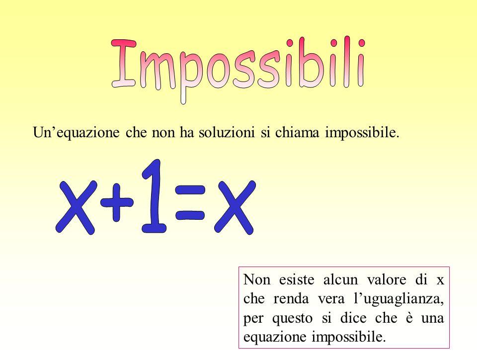 Unequazione che non ha soluzioni si chiama impossibile. Non esiste alcun valore di x che renda vera luguaglianza, per questo si dice che è una equazio