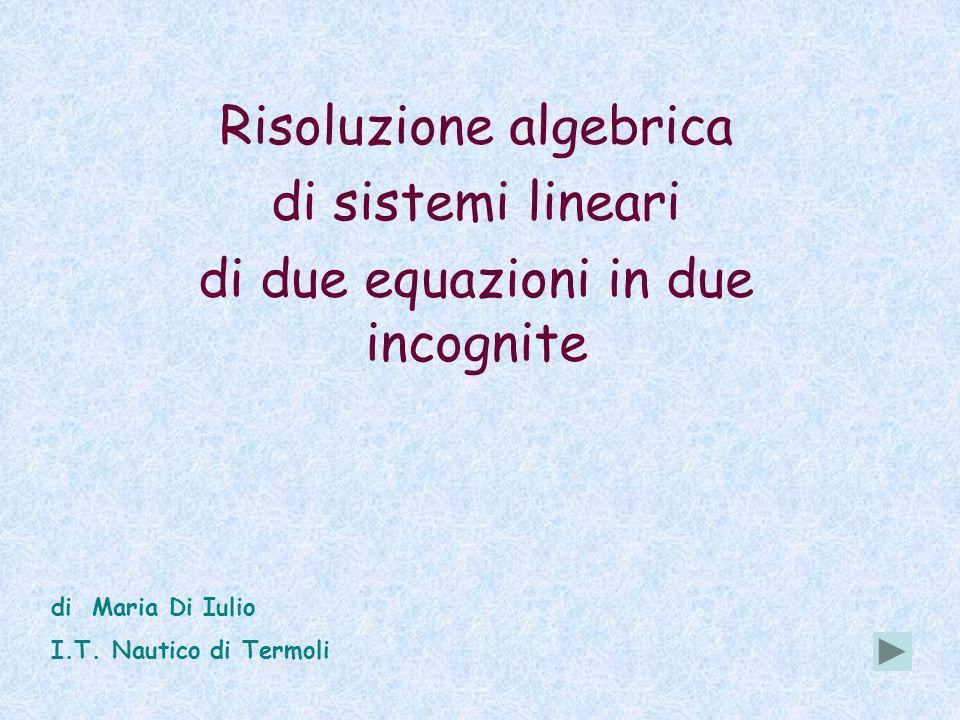 Risoluzione algebrica di sistemi lineari di due equazioni in due incognite di Maria Di Iulio I.T.