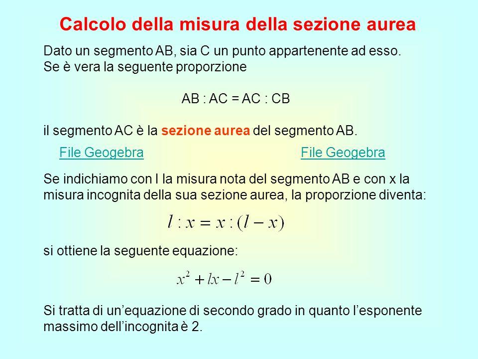 Calcolo della misura della sezione aurea Dato un segmento AB, sia C un punto appartenente ad esso. Se è vera la seguente proporzione AB : AC = AC : CB