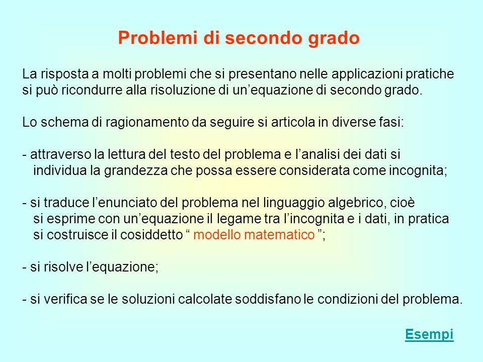 Problemi di secondo grado La risposta a molti problemi che si presentano nelle applicazioni pratiche si può ricondurre alla risoluzione di unequazione
