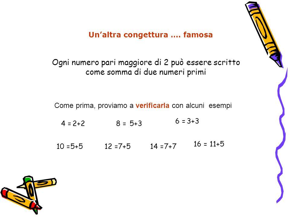 Ogni numero pari maggiore di 2 può essere scritto come somma di due numeri primi Unaltra congettura …. famosa Come prima, proviamo a verificarla con a