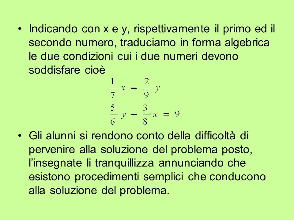 Indicando con x e y, rispettivamente il primo ed il secondo numero, traduciamo in forma algebrica le due condizioni cui i due numeri devono soddisfare