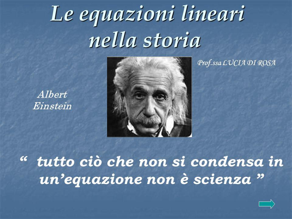 Le equazioni lineari nella storia Le equazioni lineari nella storia tutto ciò che non si condensa in unequazione non è scienza Albert Einstein Prof.ss