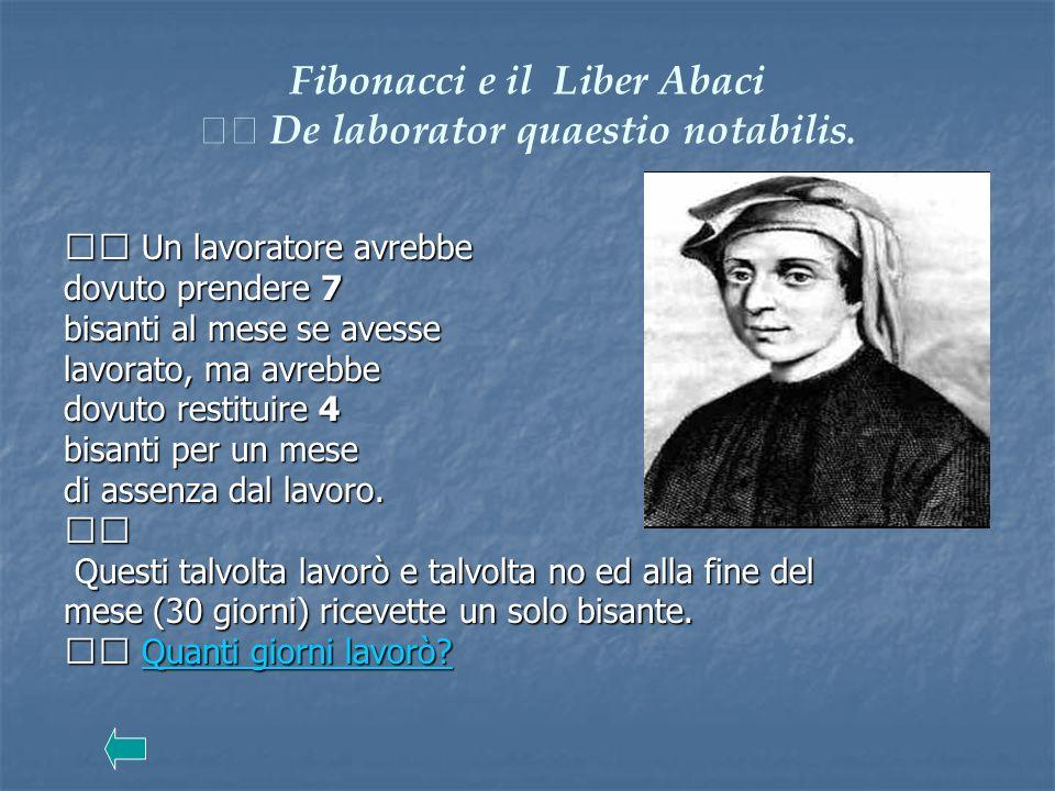 Fibonacci e il Liber Abaci De laborator quaestio notabilis. Un lavoratore avrebbe Un lavoratore avrebbe dovuto prendere 7 bisanti al mese se avesse la