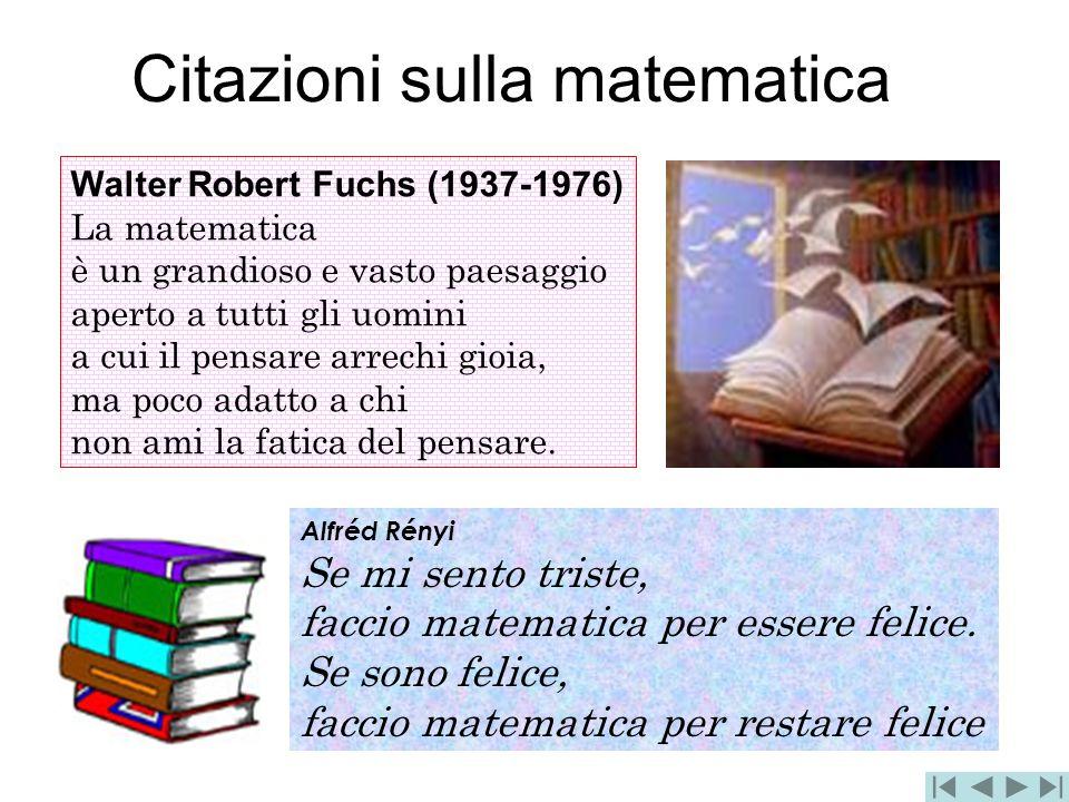 Citazioni sulla matematica Walter Robert Fuchs (1937-1976) La matematica è un grandioso e vasto paesaggio aperto a tutti gli uomini a cui il pensare a