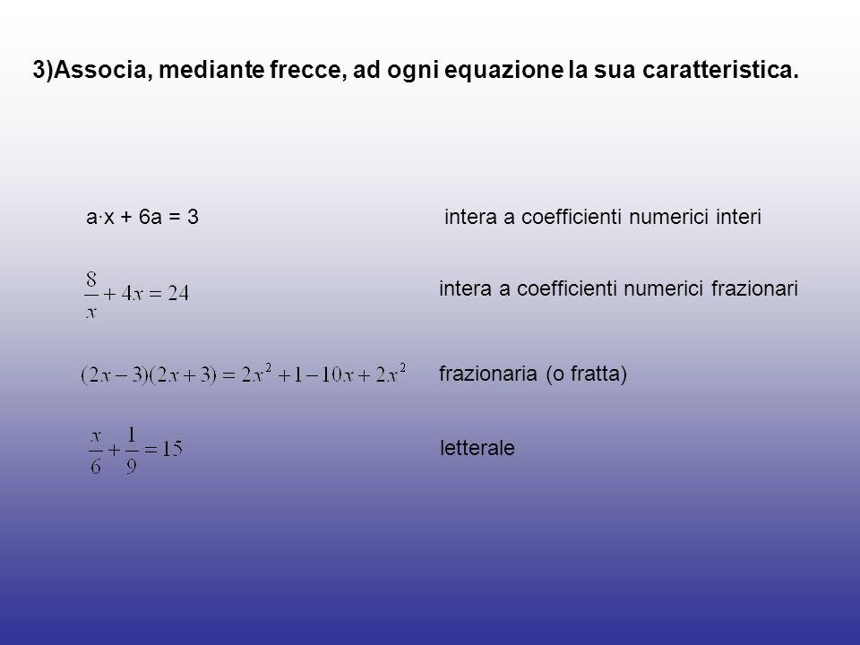 3)Associa, mediante frecce, ad ogni equazione la sua caratteristica. ax + 6a = 3 intera a coefficienti numerici interi intera a coefficienti numerici