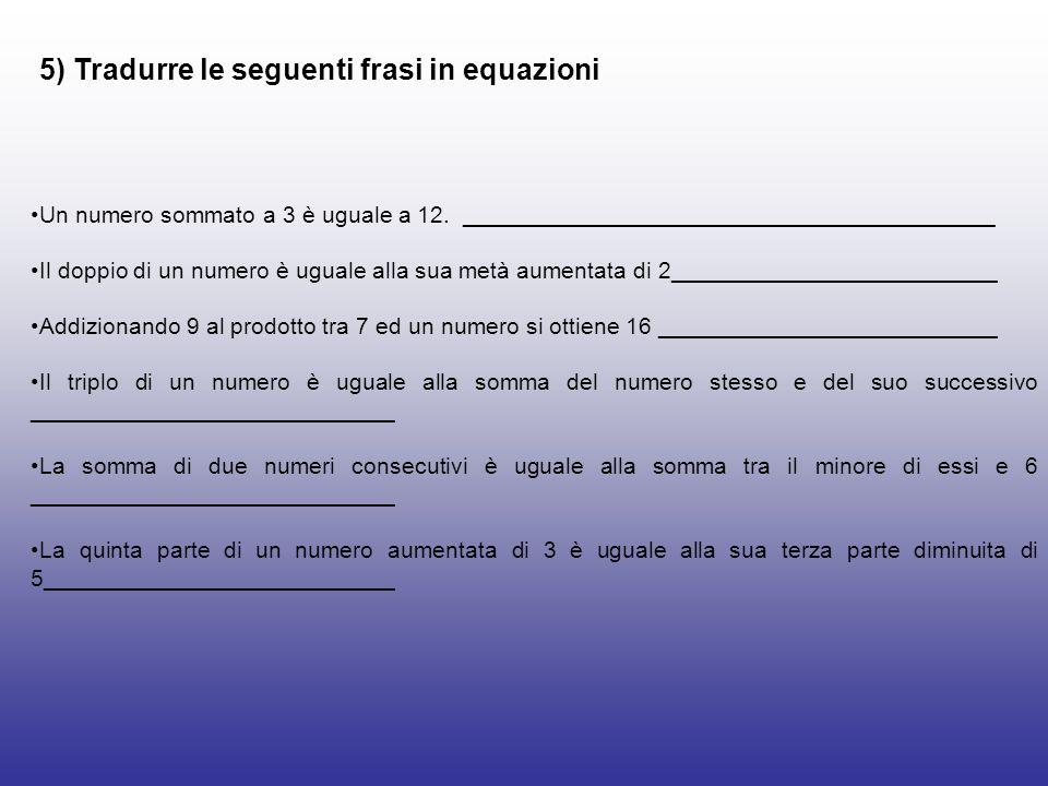 5) Tradurre le seguenti frasi in equazioni Un numero sommato a 3 è uguale a 12. _________________________________________ Il doppio di un numero è ugu