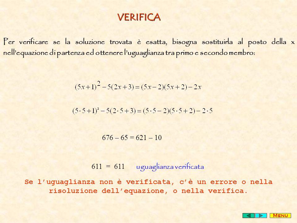 VERIFICA Per verificare se la soluzione trovata è esatta, bisogna sostituirla al posto della x nellequazione di partenza ed ottenere luguaglianza tra primo e secondo membro: 676 – 65 = 621 – 10 611 = 611 uguaglianza verificata Se luguaglianza non è verificata, cè un errore o nella risoluzione dellequazione, o nella verifica.