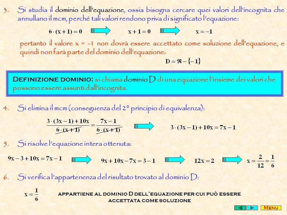 3.Si studia il dominio dellequazione, ossia bisogna cercare quei valori dellincognita che annullano il mcm, perché tali valori rendono priva di significato lequazione: pertanto il valore x = -1 non dovrà essere accettato come soluzione dellequazione, e quindi non farà parte del dominio dellequazione: Definizione dominio: si chiama dominio D di una equazione linsieme dei valori che possono essere assunti dallincognita.