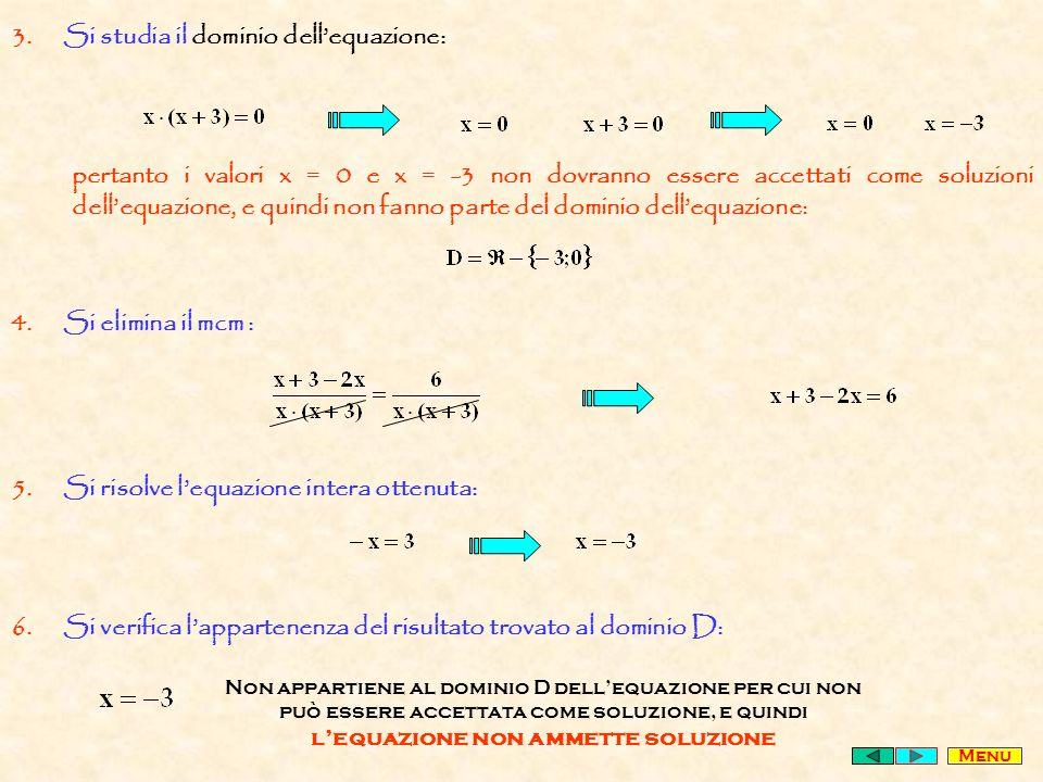 3.Si studia il dominio dellequazione: pertanto i valori x = 0 e x = -3 non dovranno essere accettati come soluzioni dellequazione, e quindi non fanno parte del dominio dellequazione: 4.Si elimina il mcm : 5.Si risolve lequazione intera ottenuta: 6.Si verifica lappartenenza del risultato trovato al dominio D: Non appartiene al dominio D dellequazione per cui non può essere accettata come soluzione, e quindi lequazione non ammette soluzione Menu