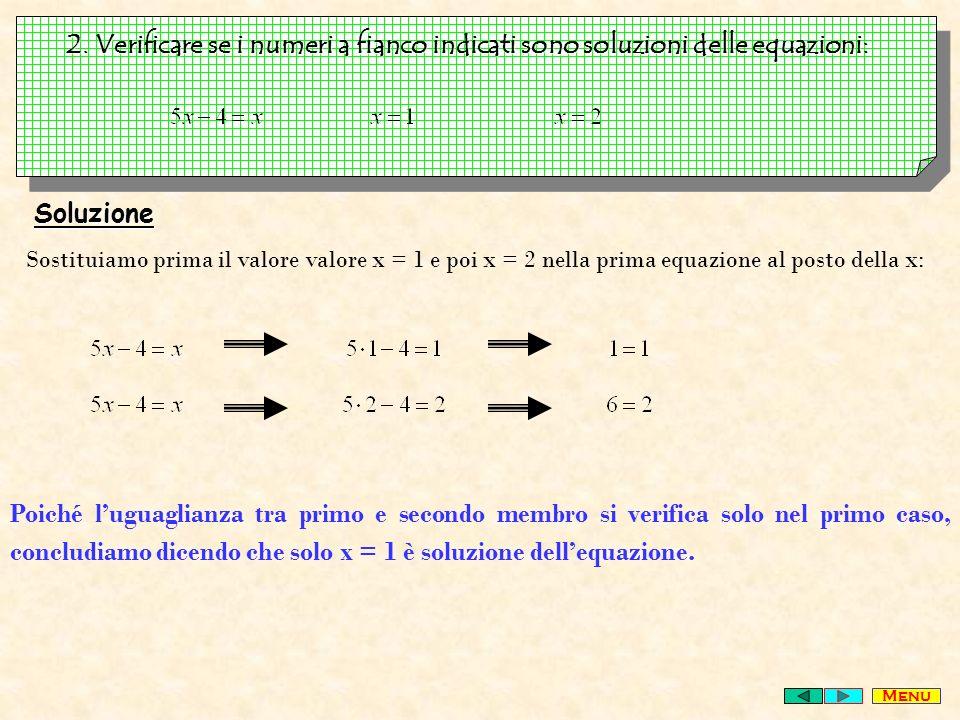2. Verificare se i numeri a fianco indicati sono soluzioni delle equazioni: Soluzione Sostituiamo prima il valore valore x = 1 e poi x = 2 nella prima
