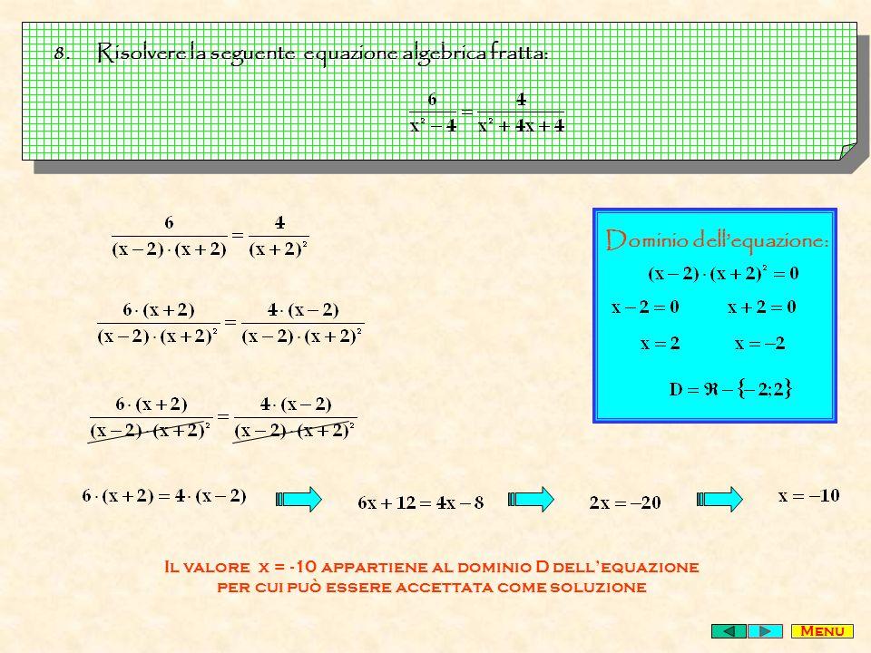 8.Risolvere la seguente equazione algebrica fratta: Menu Dominio dellequazione: Il valore x = -10 appartiene al dominio D dellequazione per cui può essere accettata come soluzione