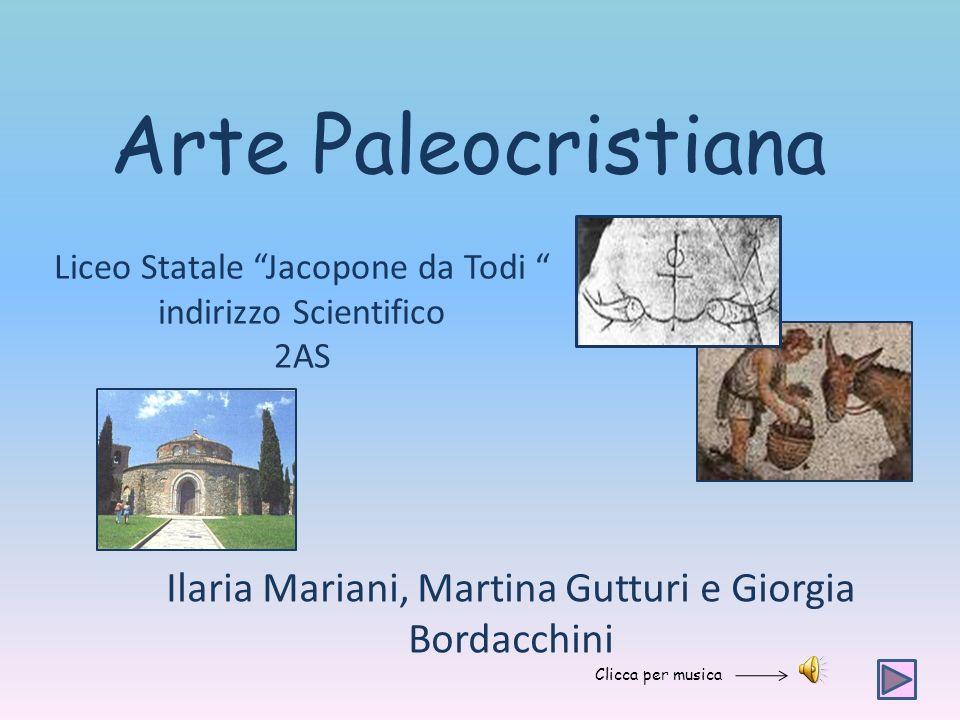 Arte Paleocristiana Liceo Statale Jacopone da Todi indirizzo Scientifico 2AS Ilaria Mariani, Martina Gutturi e Giorgia Bordacchini Clicca per musica