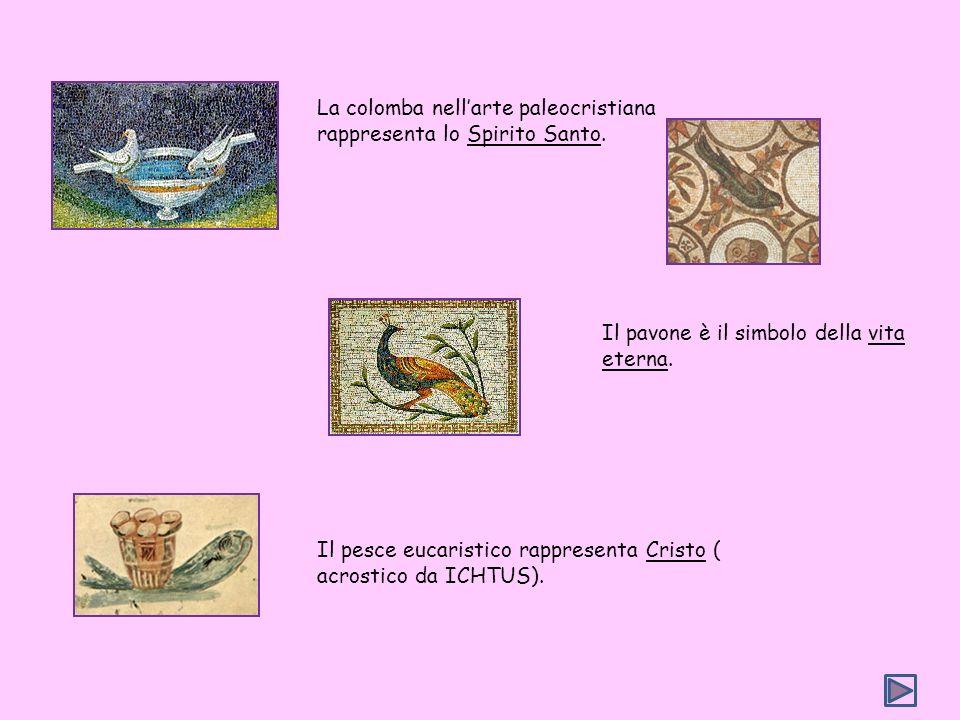 La colomba nellarte paleocristiana rappresenta lo Spirito Santo. Il pavone è il simbolo della vita eterna. Il pesce eucaristico rappresenta Cristo ( a