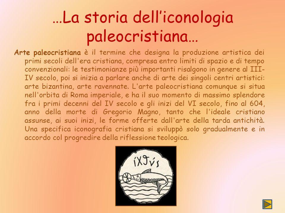 …La storia delliconologia paleocristiana… Arte paleocristiana è il termine che designa la produzione artistica dei primi secoli dell'era cristiana, co