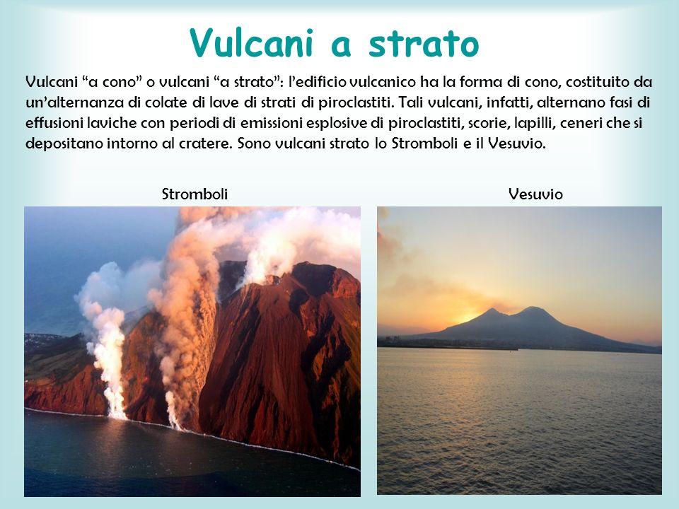 Vulcani a strato Vulcani a cono o vulcani a strato: ledificio vulcanico ha la forma di cono, costituito da unalternanza di colate di lave di strati di