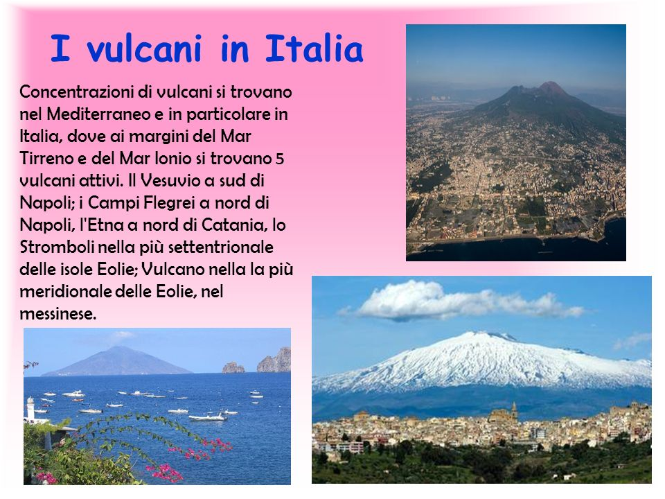 I vulcani in Italia Concentrazioni di vulcani si trovano nel Mediterraneo e in particolare in Italia, dove ai margini del Mar Tirreno e del Mar Ionio