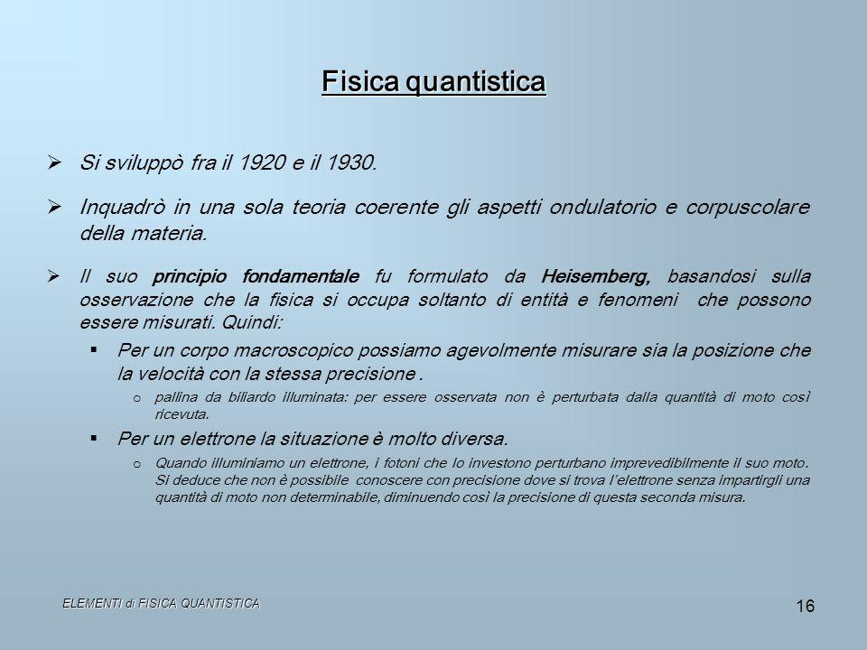 ELEMENTI di FISICA QUANTISTICA 16 Fisica quantistica Si sviluppò fra il 1920 e il 1930. Inquadrò in una sola teoria coerente gli aspetti ondulatorio e