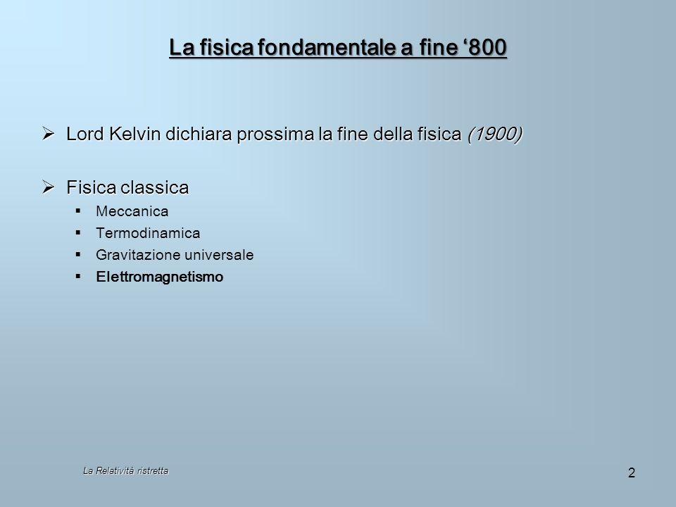 La Relatività ristretta 2 La fisica fondamentale a fine 800 Lord Kelvin dichiara prossima la fine della fisica (1900) Lord Kelvin dichiara prossima la