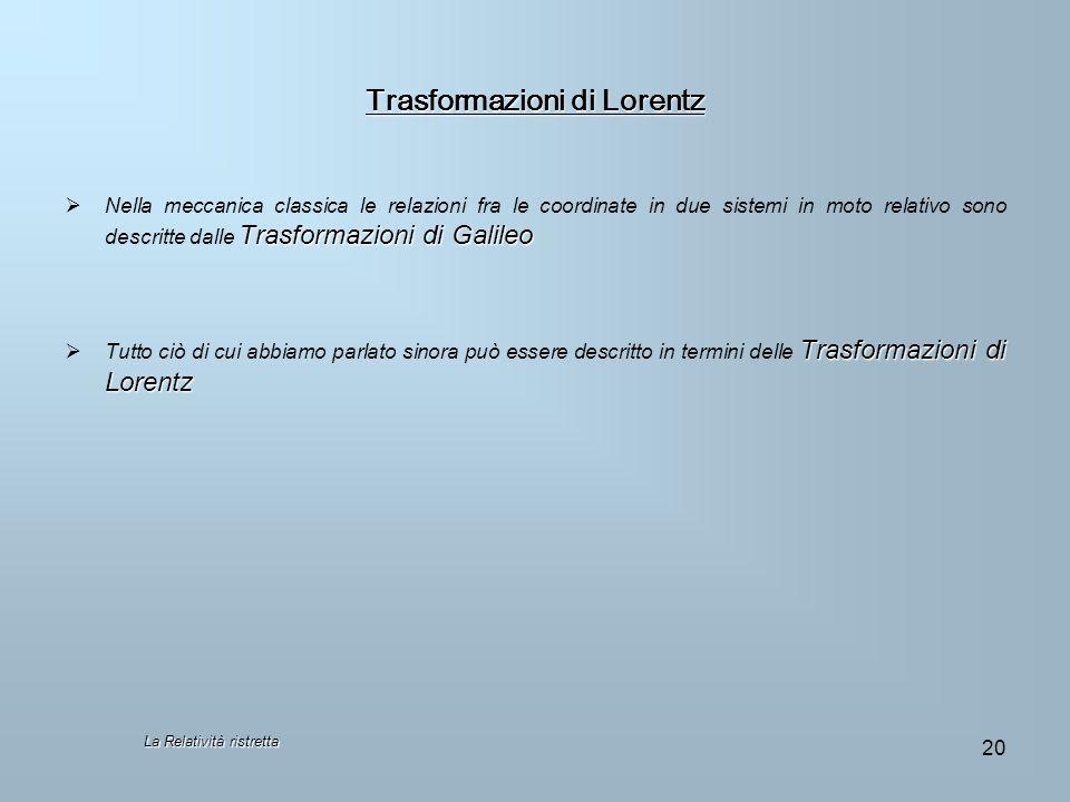 Trasformazioni di Lorentz Trasformazioni di Galileo Nella meccanica classica le relazioni fra le coordinate in due sistemi in moto relativo sono descr