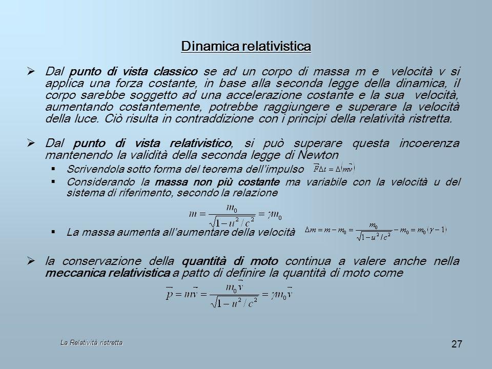 La Relatività ristretta 27 Dinamica relativistica Dal punto di vista classico se ad un corpo di massa m e velocità v si applica una forza costante, in