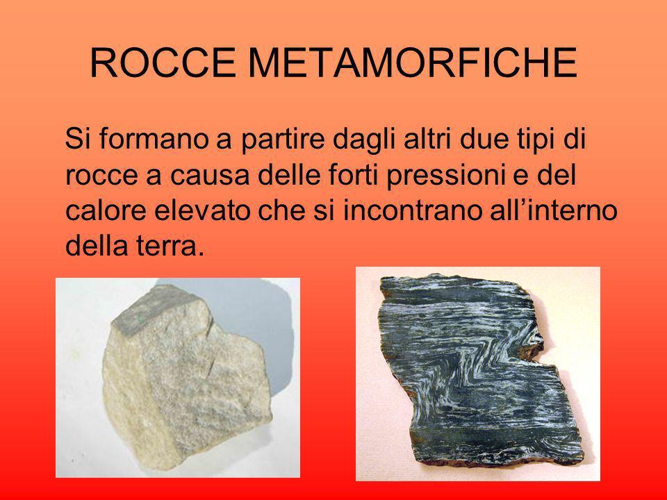 ROCCE METAMORFICHE Si formano a partire dagli altri due tipi di rocce a causa delle forti pressioni e del calore elevato che si incontrano allinterno