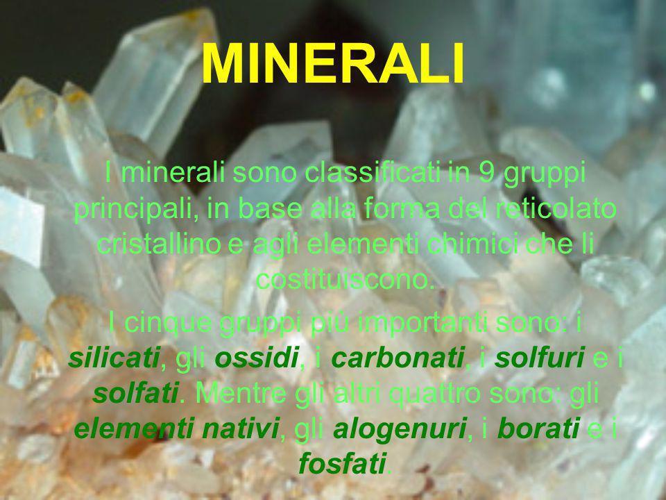 MINERALI I minerali sono classificati in 9 gruppi principali, in base alla forma del reticolato cristallino e agli elementi chimici che li costituisco