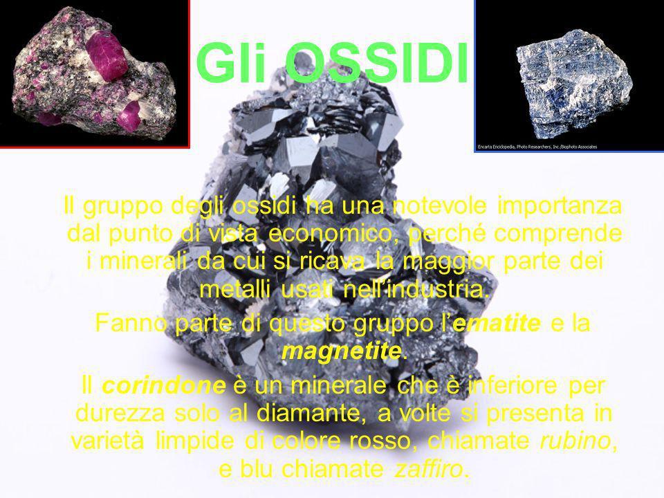 Gli OSSIDI Il gruppo degli ossidi ha una notevole importanza dal punto di vista economico, perché comprende i minerali da cui si ricava la maggior par