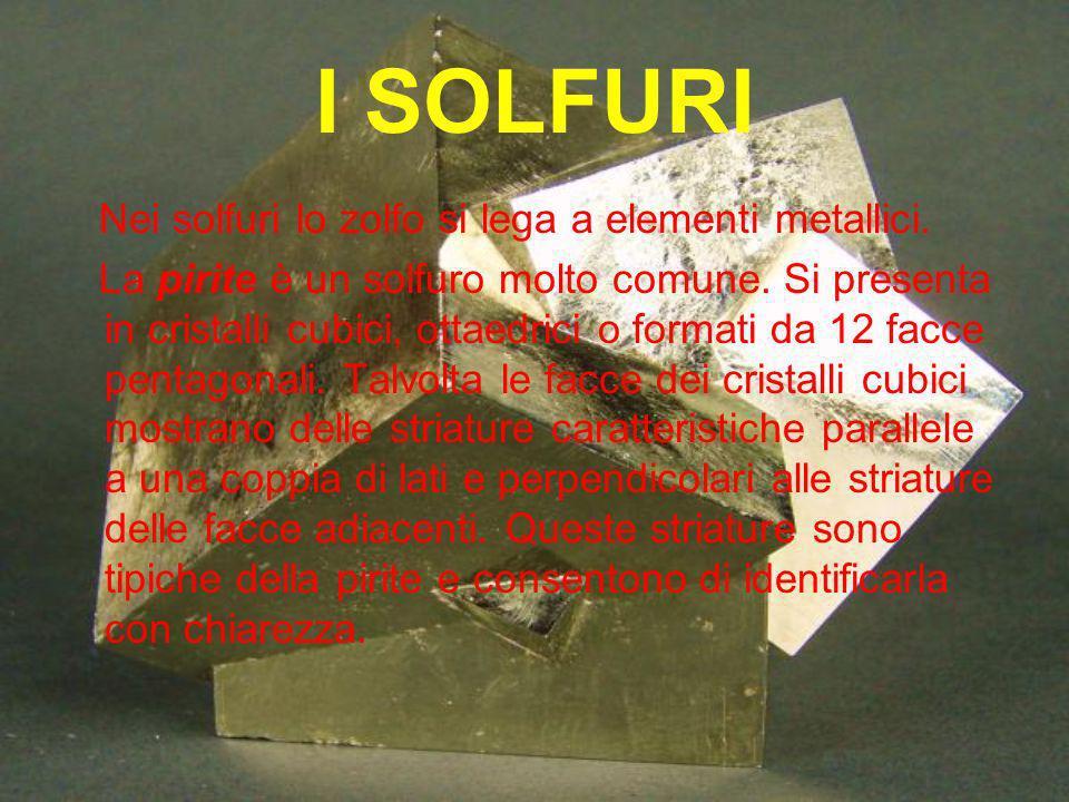 I SOLFURI Nei solfuri lo zolfo si lega a elementi metallici. La pirite è un solfuro molto comune. Si presenta in cristalli cubici, ottaedrici o format