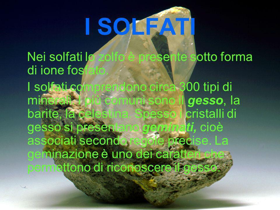 I SOLFATI Nei solfati lo zolfo è presente sotto forma di ione fosfato. I solfati comprendono circa 300 tipi di minerali. I più comuni sono il gesso, l