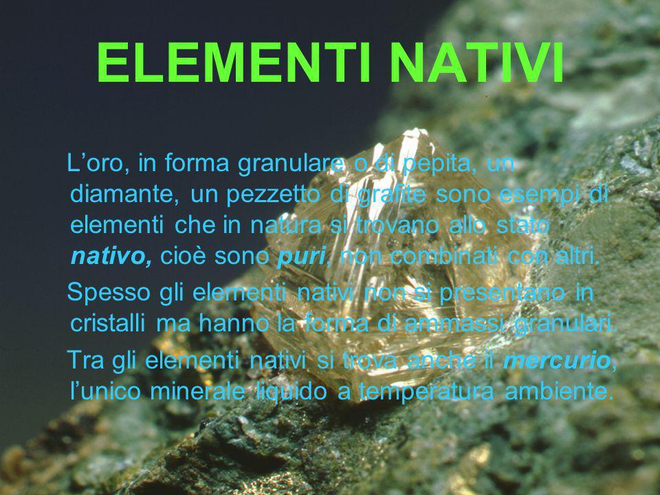 ELEMENTI NATIVI Loro, in forma granulare o di pepita, un diamante, un pezzetto di grafite sono esempi di elementi che in natura si trovano allo stato