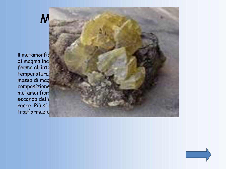 METAMORFISMO DI CONTATTO Il metamorfismo di contatto si osserva invece quando una massa di magma incandescente risale attraverso la crosta, oppure si