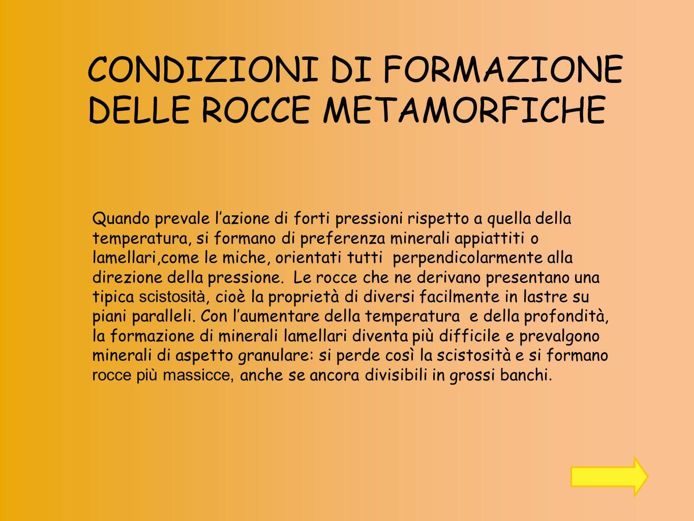 CONDIZIONI DI FORMAZIONE DELLE ROCCE METAMORFICHE Quando prevale lazione di forti pressioni rispetto a quella della temperatura, si formano di prefere