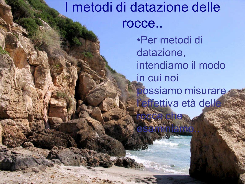 I metodi di datazione delle rocce.. Per metodi di datazione, intendiamo il modo in cui noi possiamo misurare leffettiva età delle rocce che esaminiamo