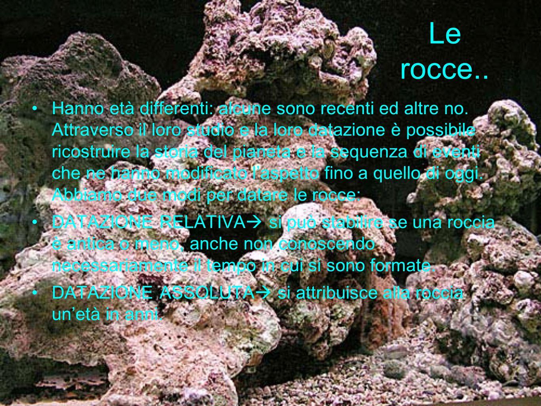 Le rocce.. Hanno età differenti: alcune sono recenti ed altre no. Attraverso il loro studio e la loro datazione è possibile ricostruire la storia del