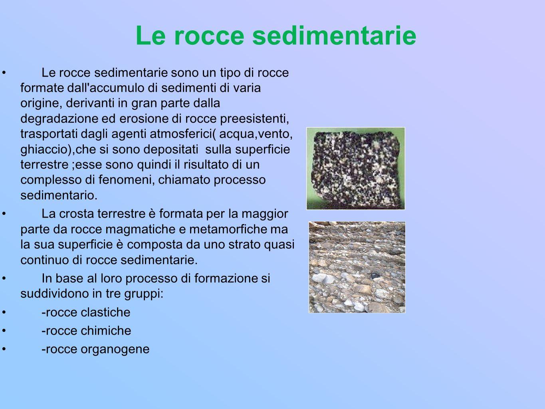 Le rocce clastiche Sono rocce dovute allaccumulo di frammenti provenienti dalla disgregazione di altre rocce in base alla dimensione delle particelle ( clasti ) che le compongono si distinguono in : conglomerati: costituiti in prevalenza di ciottoli il cui diametro supera i 2 mm ( sassi) arenarie: formate da clasti di diametro compreso tra 2 e 0,06 mm ( granuli di sabbia) argilliti: hanno un diametro inferiore a 0,06 mm (particelle finissime consolidate in fango )