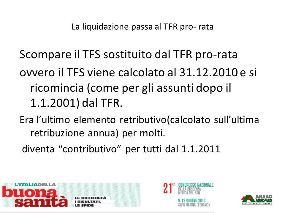 La liquidazione passa al TFR pro- rata Scompare il TFS sostituito dal TFR pro-rata ovvero il TFS viene calcolato al 31.12.2010 e si ricomincia (come per gli assunti dopo il 1.1.2001) dal TFR.
