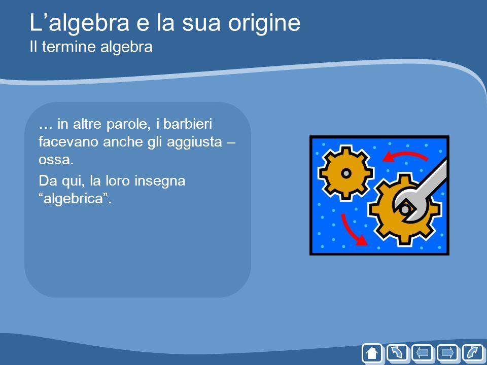 Lalgebra e la sua origine Il termine algebra … in altre parole, i barbieri facevano anche gli aggiusta – ossa. Da qui, la loro insegna algebrica.